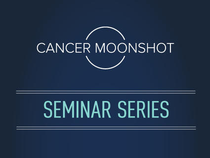 Cancer Moonshot Seminar Series
